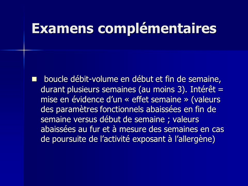Examens complémentaires boucle débit-volume en début et fin de semaine, durant plusieurs semaines (au moins 3). Intérêt = mise en évidence dun « effet