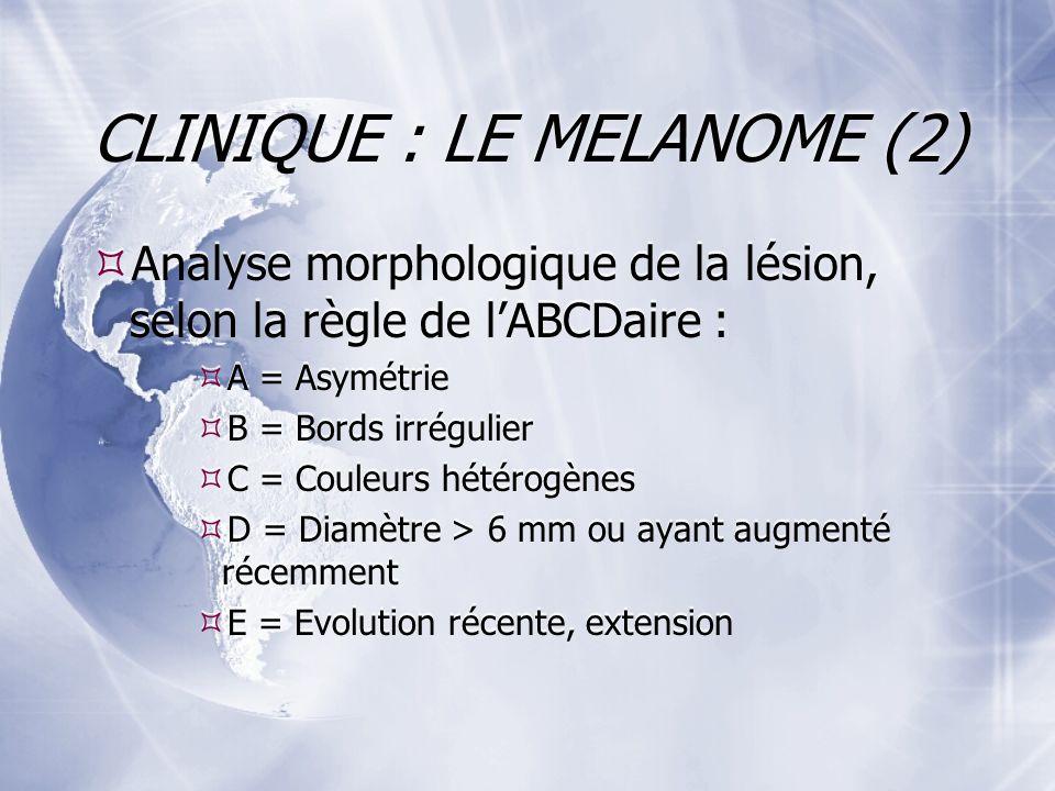 CLINIQUE : LE MELANOME (2) Analyse morphologique de la lésion, selon la règle de lABCDaire : A = Asymétrie B = Bords irrégulier C = Couleurs hétérogènes D = Diamètre > 6 mm ou ayant augmenté récemment E = Evolution récente, extension Analyse morphologique de la lésion, selon la règle de lABCDaire : A = Asymétrie B = Bords irrégulier C = Couleurs hétérogènes D = Diamètre > 6 mm ou ayant augmenté récemment E = Evolution récente, extension