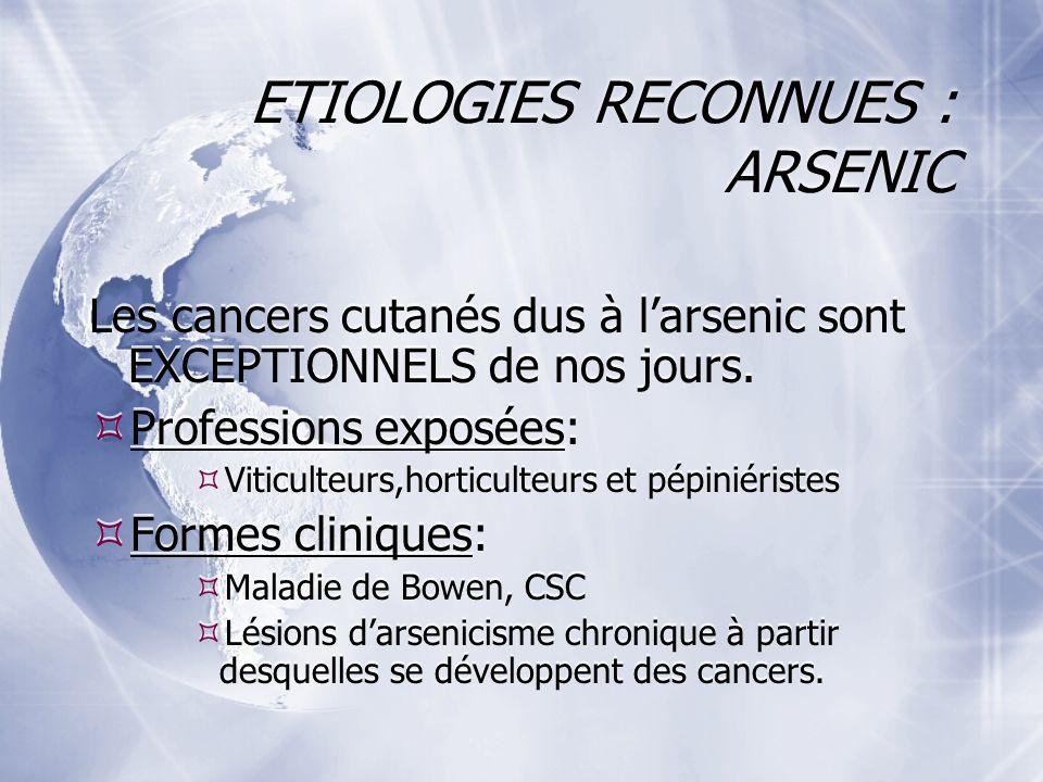 ETIOLOGIES RECONNUES : ARSENIC Les cancers cutanés dus à larsenic sont EXCEPTIONNELS de nos jours.