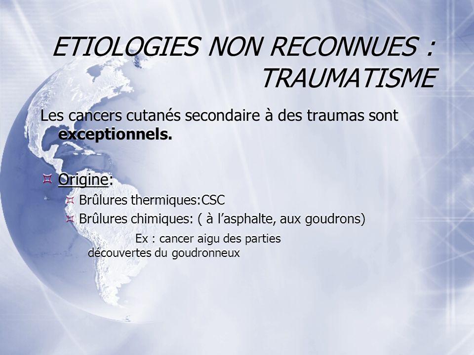 ETIOLOGIES NON RECONNUES : TRAUMATISME Les cancers cutanés secondaire à des traumas sont exceptionnels.