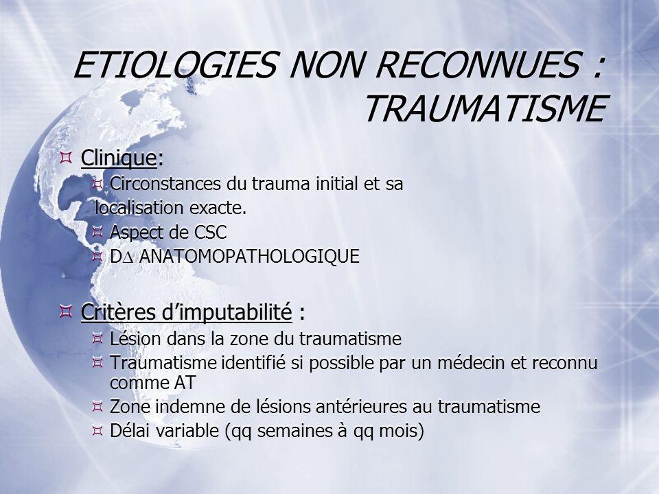 ETIOLOGIES NON RECONNUES : TRAUMATISME Clinique: Circonstances du trauma initial et sa localisation exacte.