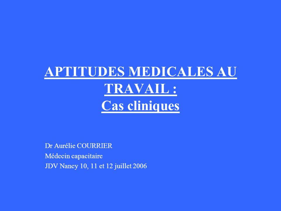 APTITUDES MEDICALES AU TRAVAIL : Cas cliniques Dr Aurélie COURRIER Médecin capacitaire JDV Nancy 10, 11 et 12 juillet 2006