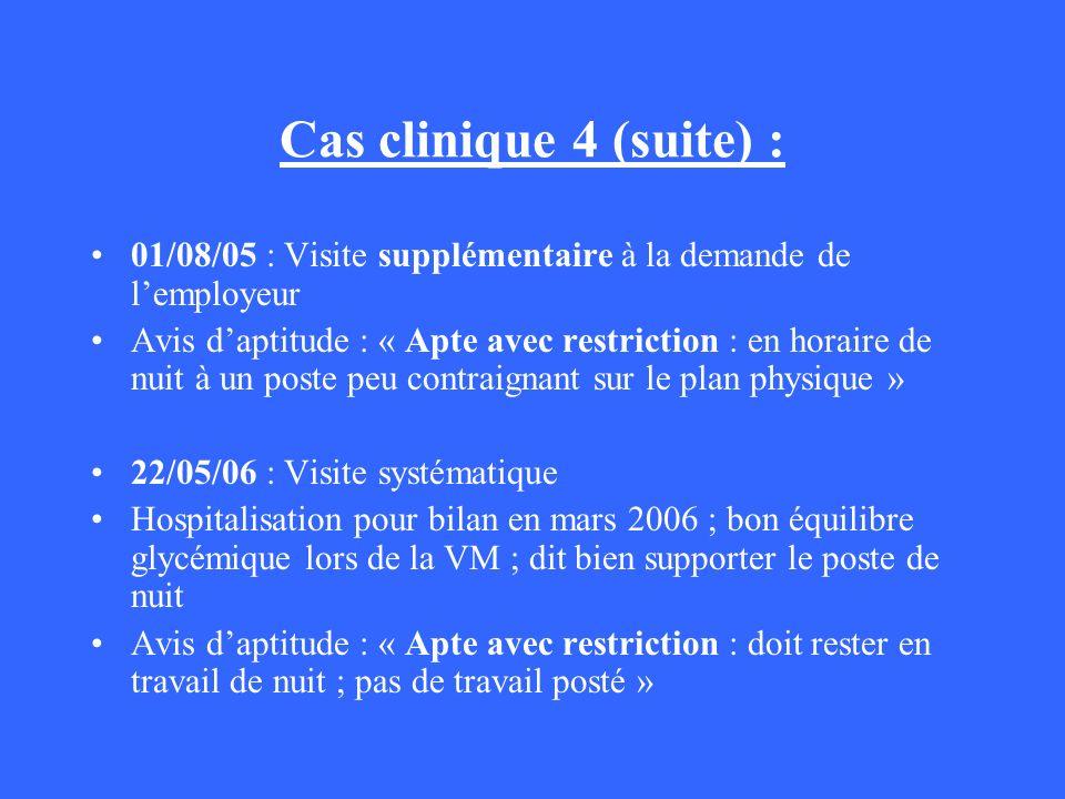 Cas clinique 4 (suite) : 01/08/05 : Visite supplémentaire à la demande de lemployeur Avis daptitude : « Apte avec restriction : en horaire de nuit à u