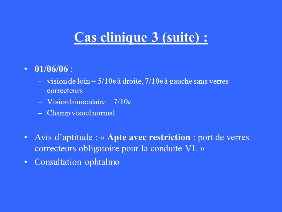 Cas clinique 3 (suite) : 01/06/06 : –vision de loin = 5/10e à droite, 7/10e à gauche sans verres correcteurs –Vision binoculaire = 7/10e –Champ visuel
