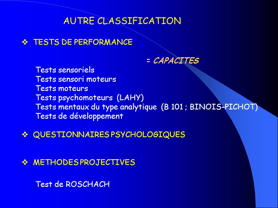 AUTRE CLASSIFICATION TESTS DE PERFORMANCE = CAPACITES Tests sensoriels Tests sensori moteurs Tests moteurs Tests psychomoteurs (LAHY) Tests mentaux du