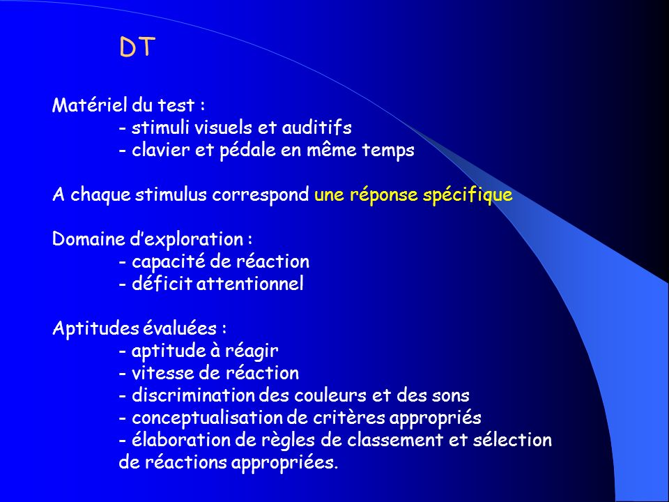 DT Matériel du test : - stimuli visuels et auditifs - clavier et pédale en même temps A chaque stimulus correspond une réponse spécifique Domaine dexp