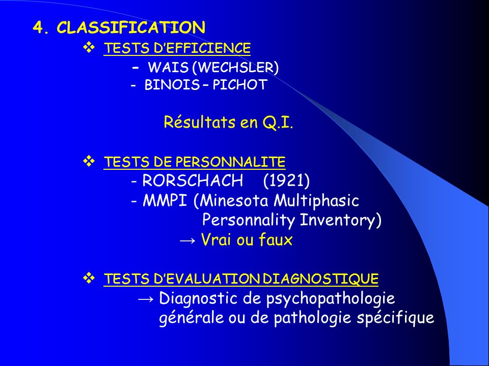 4. CLASSIFICATION TESTS DEFFICIENCE - WAIS (WECHSLER) - BINOIS – PICHOT Résultats en Q.I. TESTS DE PERSONNALITE - RORSCHACH (1921) - MMPI (Minesota Mu