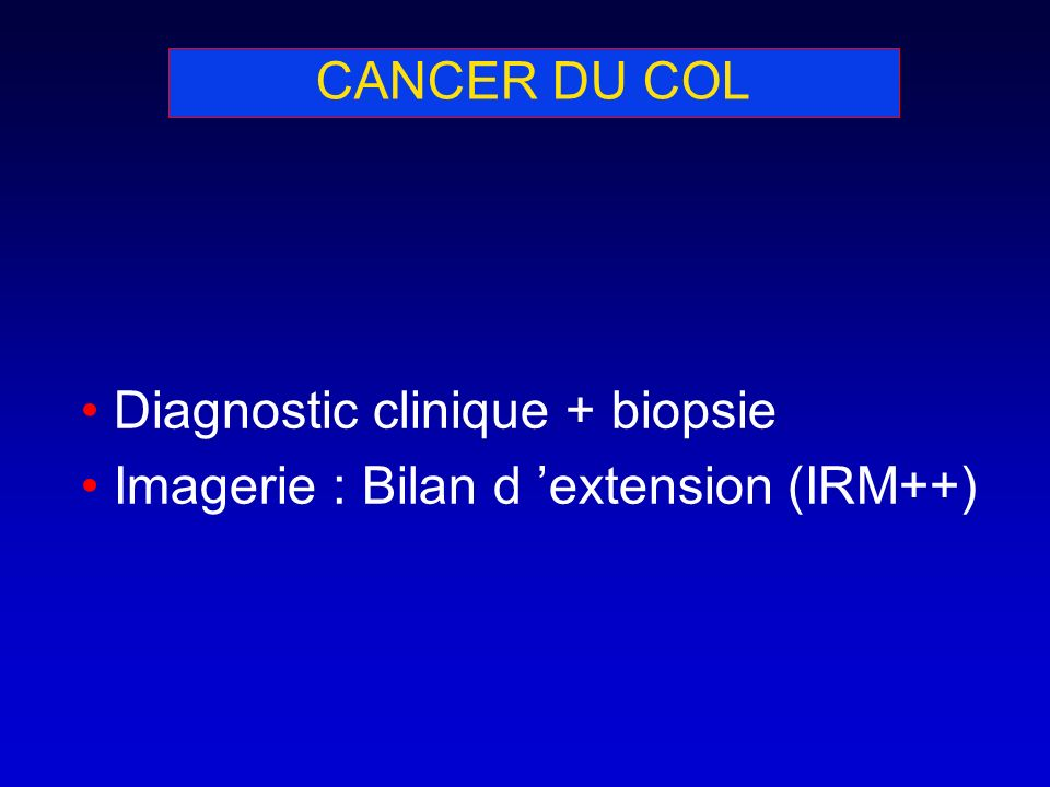 CANCER DU COL Diagnostic clinique + biopsie Imagerie : Bilan d extension (IRM++)
