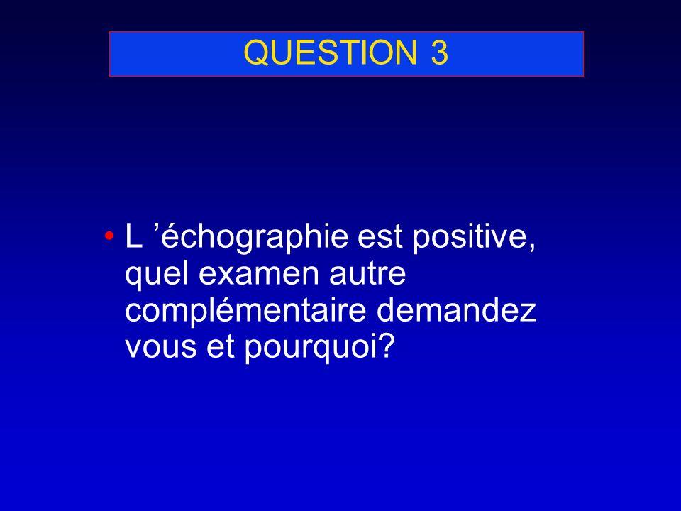QUESTION 3 L échographie est positive, quel examen autre complémentaire demandez vous et pourquoi?