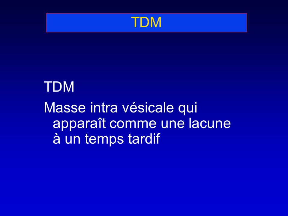 TDM Masse intra vésicale qui apparaît comme une lacune à un temps tardif