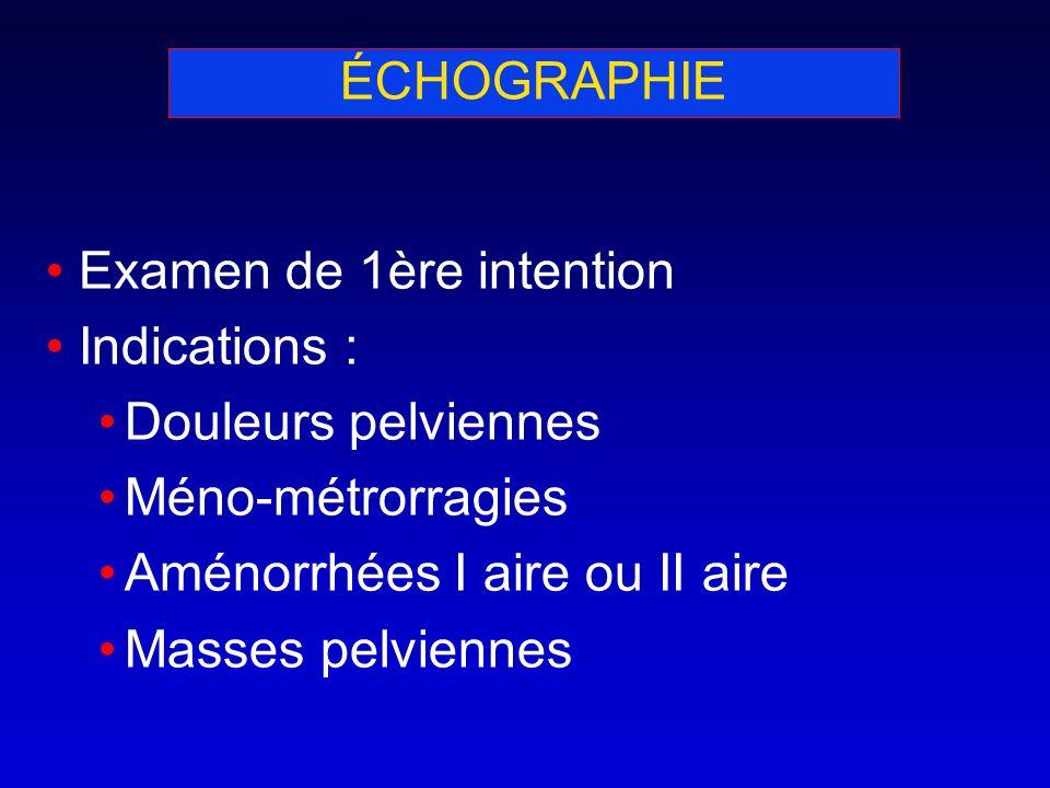 ÉCHOGRAPHIE Examen de 1ère intention Indications : Douleurs pelviennes Méno-métrorragies Aménorrhées I aire ou II aire Masses pelviennes
