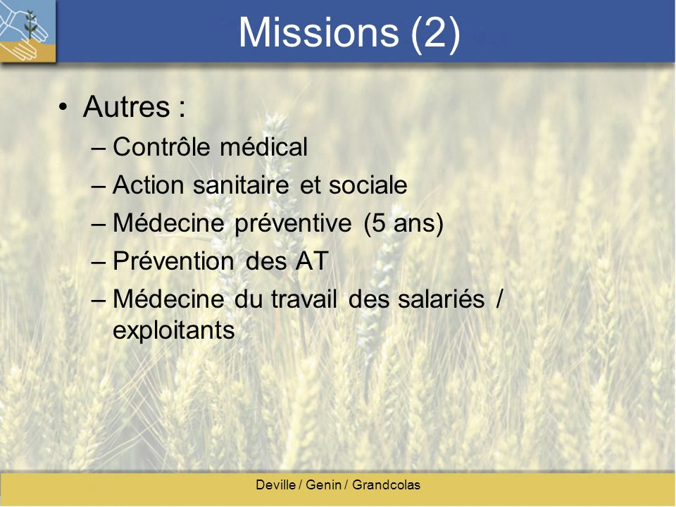 Deville / Genin / Grandcolas Missions (2) Autres : –Contrôle médical –Action sanitaire et sociale –Médecine préventive (5 ans) –Prévention des AT –Méd