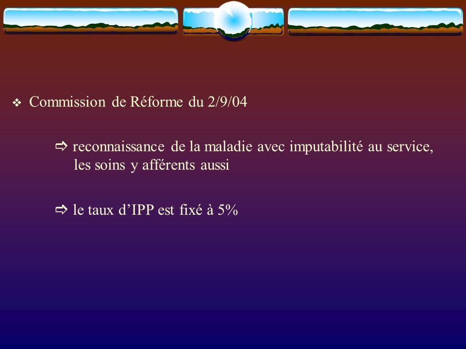 Commission de Réforme du 2/9/04 reconnaissance de la maladie avec imputabilité au service, les soins y afférents aussi le taux dIPP est fixé à 5%