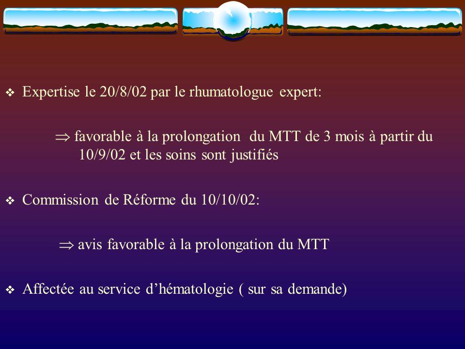 Expertise le 20/8/02 par le rhumatologue expert: favorable à la prolongation du MTT de 3 mois à partir du 10/9/02 et les soins sont justifiés Commission de Réforme du 10/10/02: avis favorable à la prolongation du MTT Affectée au service dhématologie ( sur sa demande)