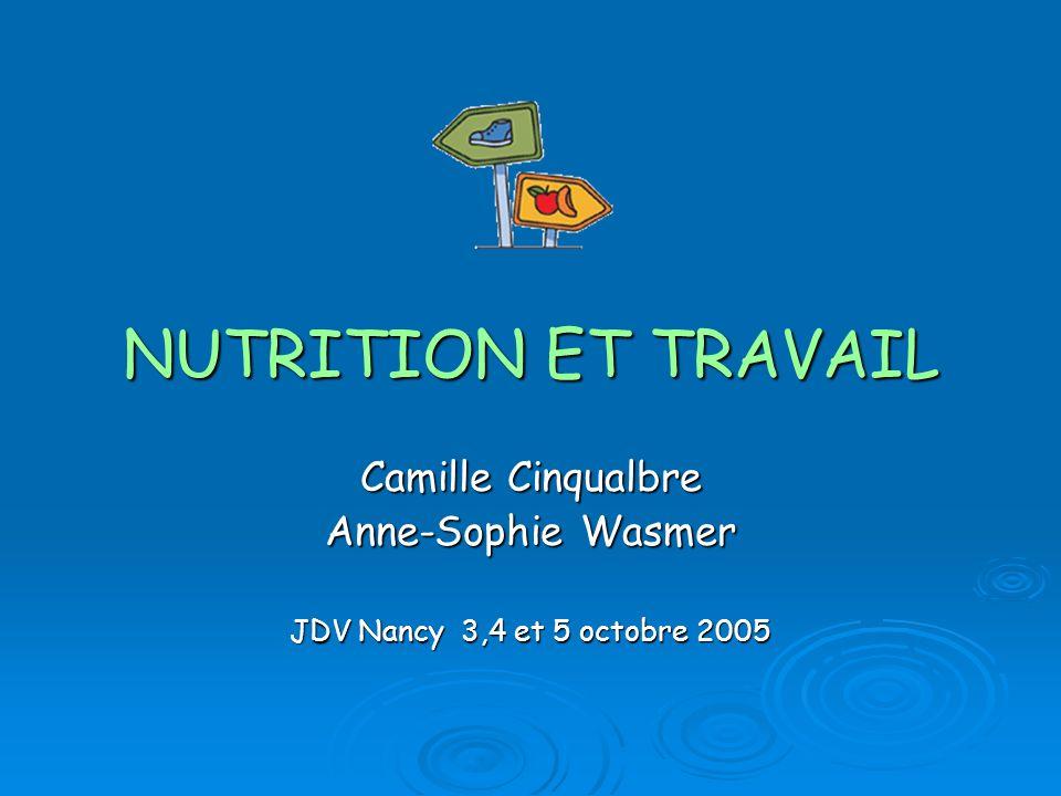 NUTRITION ET TRAVAIL Camille Cinqualbre Anne-Sophie Wasmer JDV Nancy 3,4 et 5 octobre 2005