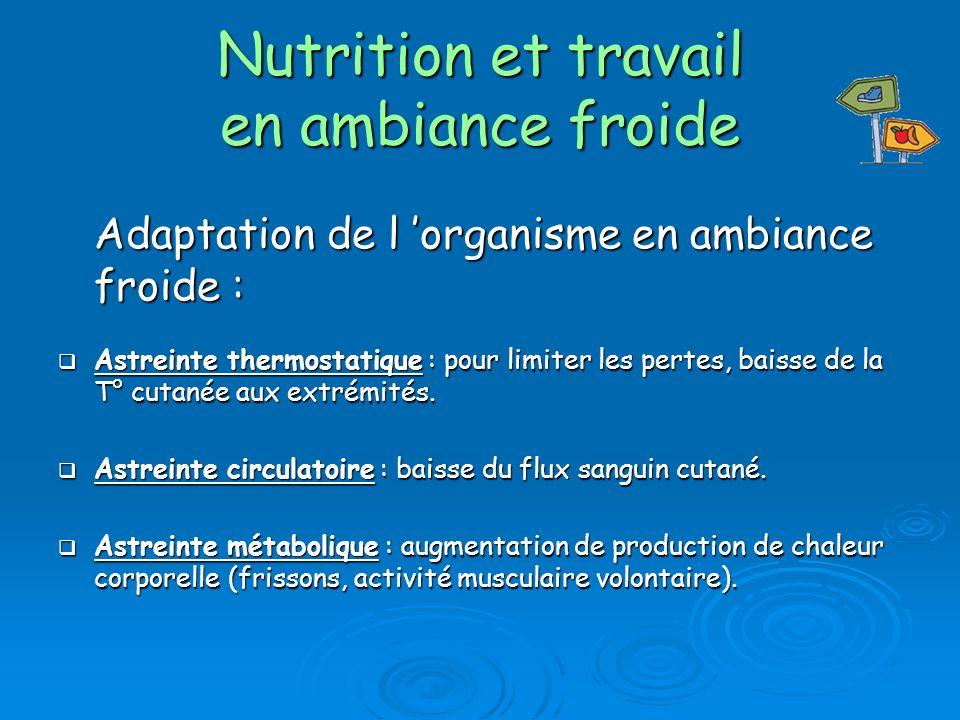 Nutrition et travail en ambiance froide Adaptation de l organisme en ambiance froide : Astreinte thermostatique : pour limiter les pertes, baisse de la T° cutanée aux extrémités.