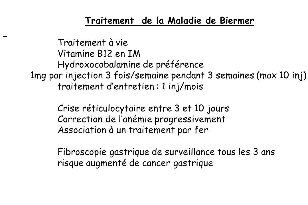 Traitement de la Maladie de Biermer Traitement à vie Vitamine B12 en IM Hydroxocobalamine de préférence 1mg par injection 3 fois/semaine pendant 3 sem