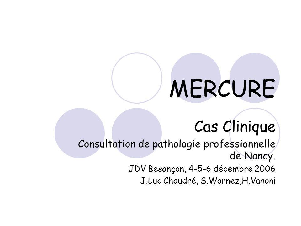 MERCURE Cas Clinique Consultation de pathologie professionnelle de Nancy. JDV Besançon, 4-5-6 décembre 2006 J.Luc Chaudré, S.Warnez,H.Vanoni