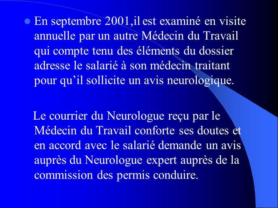 En septembre 2001,il est examiné en visite annuelle par un autre Médecin du Travail qui compte tenu des éléments du dossier adresse le salarié à son médecin traitant pour quil sollicite un avis neurologique.