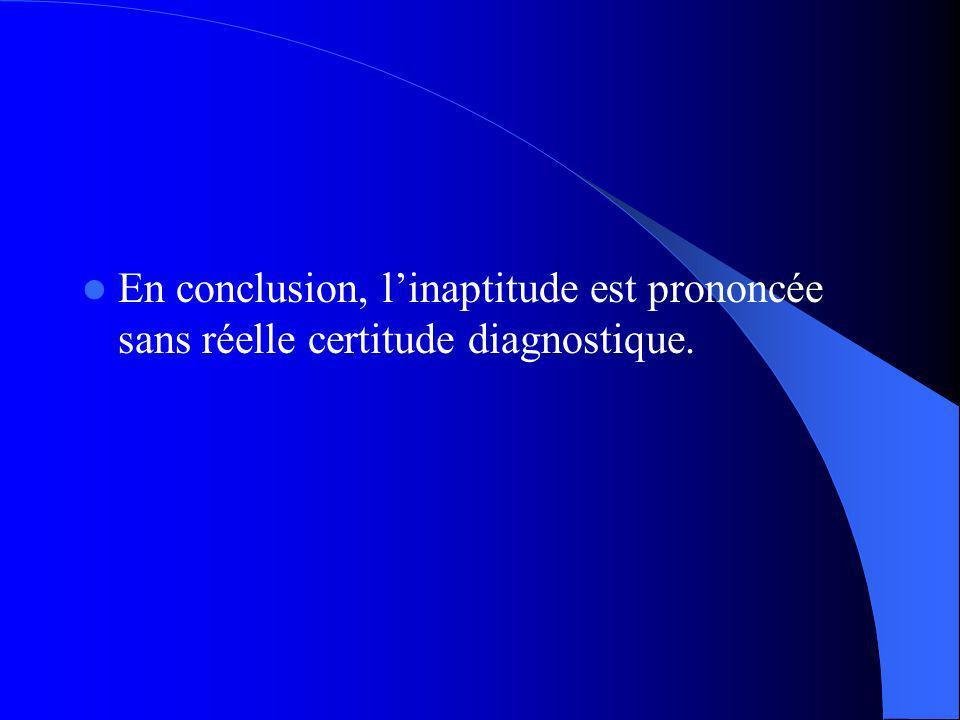 En conclusion, linaptitude est prononcée sans réelle certitude diagnostique.