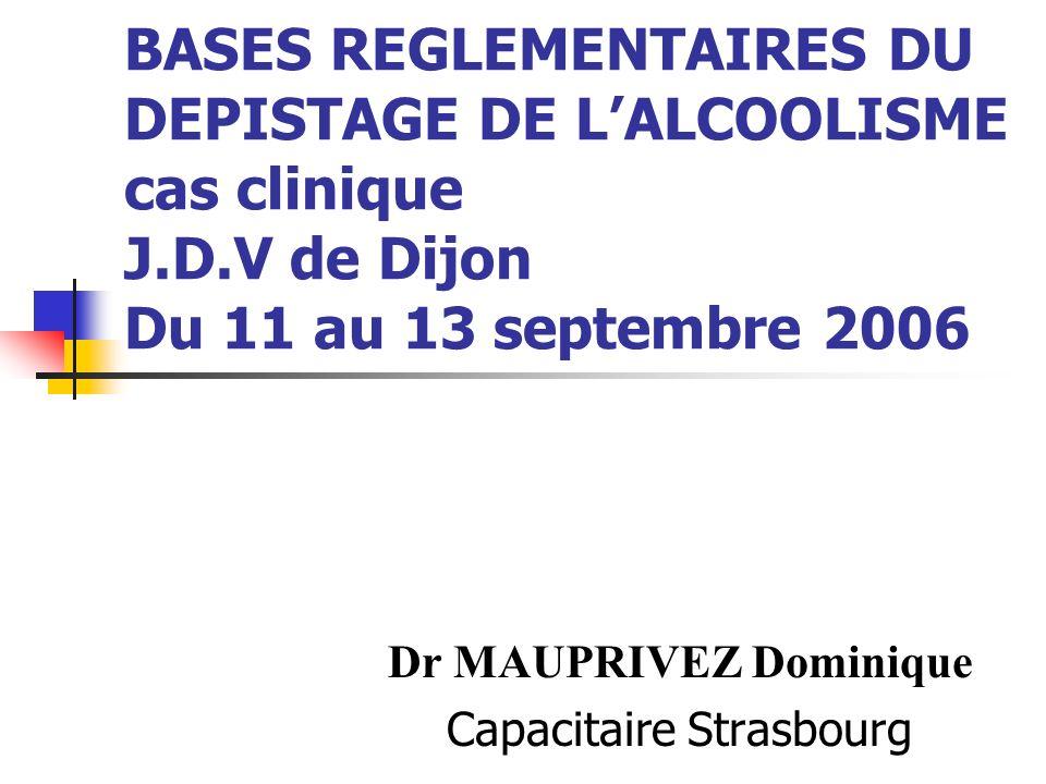 BASES REGLEMENTAIRES DU DEPISTAGE DE LALCOOLISME cas clinique J.D.V de Dijon Du 11 au 13 septembre 2006 Dr MAUPRIVEZ Dominique Capacitaire Strasbourg