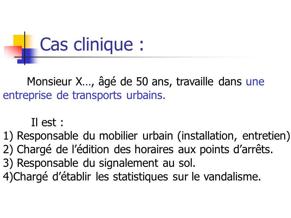 Cas clinique : Monsieur X…, âgé de 50 ans, travaille dans une entreprise de transports urbains. Il est : 1) Responsable du mobilier urbain (installati
