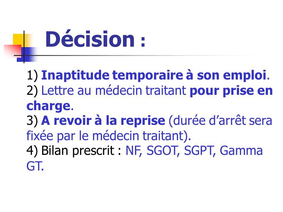 Décision : 1) Inaptitude temporaire à son emploi. 2) Lettre au médecin traitant pour prise en charge. 3) A revoir à la reprise (durée darrêt sera fixé