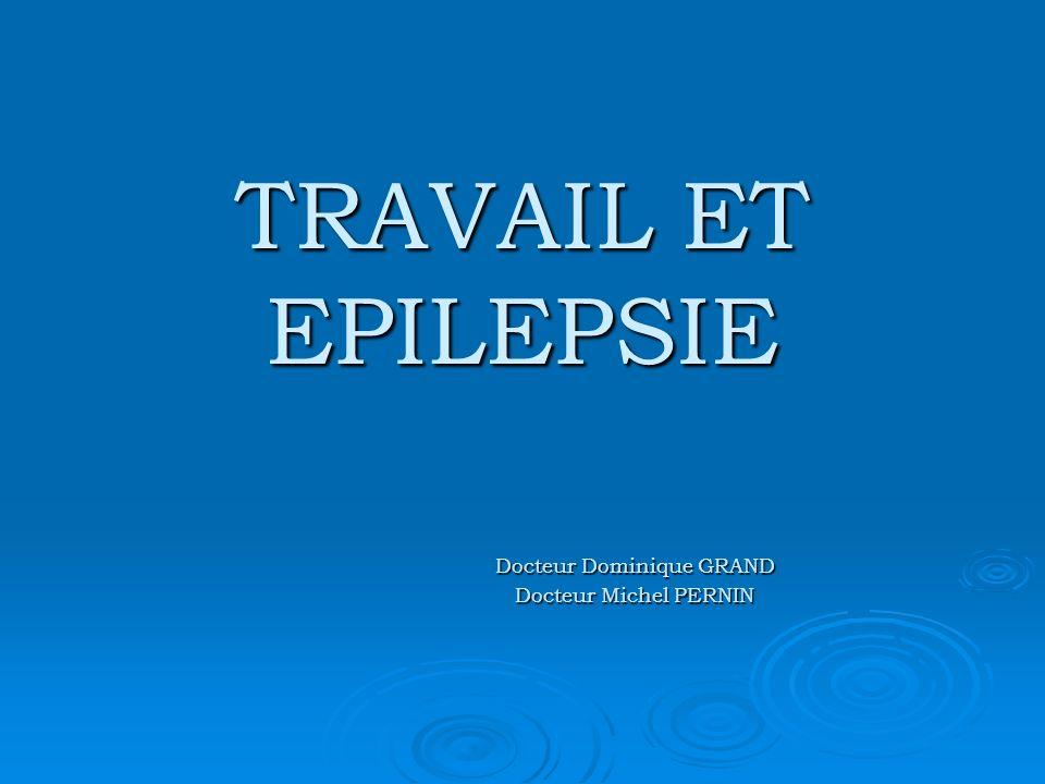 TRAVAIL ET EPILEPSIE Docteur Dominique GRAND Docteur Michel PERNIN