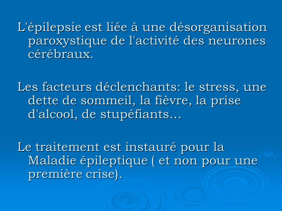 L'épilepsie est liée à une désorganisation paroxystique de l'activité des neurones cérébraux. Les facteurs déclenchants: le stress, une dette de somme