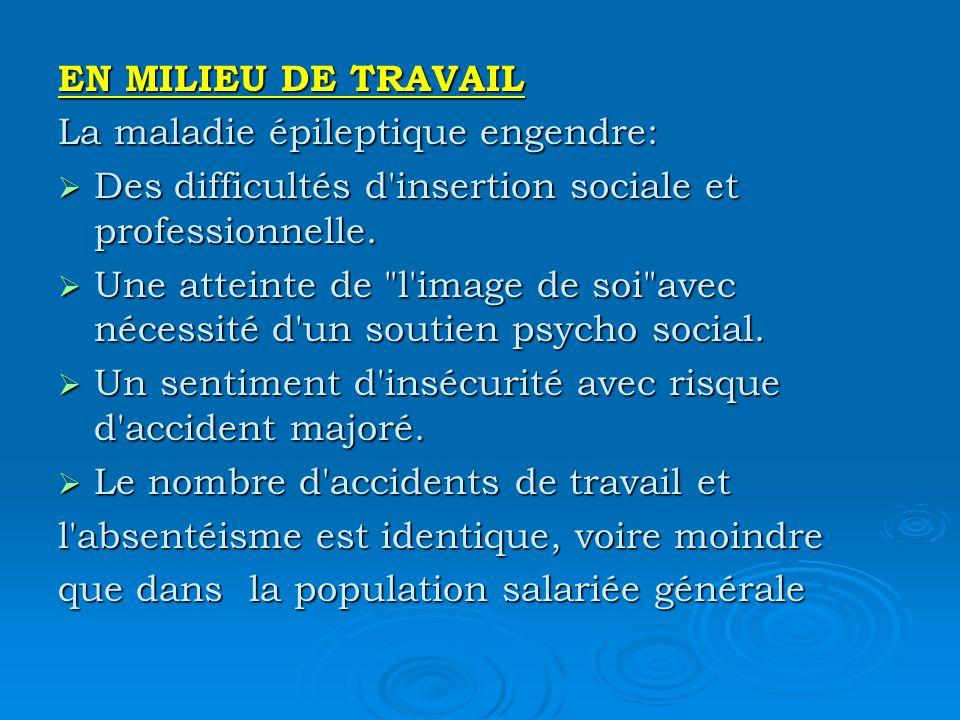 EN MILIEU DE TRAVAIL La maladie épileptique engendre: Des difficultés d'insertion sociale et professionnelle. Des difficultés d'insertion sociale et p