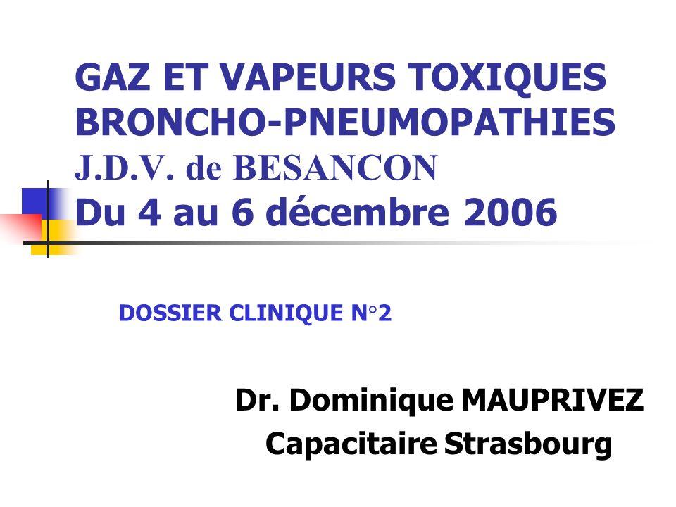 GAZ ET VAPEURS TOXIQUES BRONCHO-PNEUMOPATHIES J.D.V. de BESANCON Du 4 au 6 décembre 2006 Dr. Dominique MAUPRIVEZ Capacitaire Strasbourg DOSSIER CLINIQ