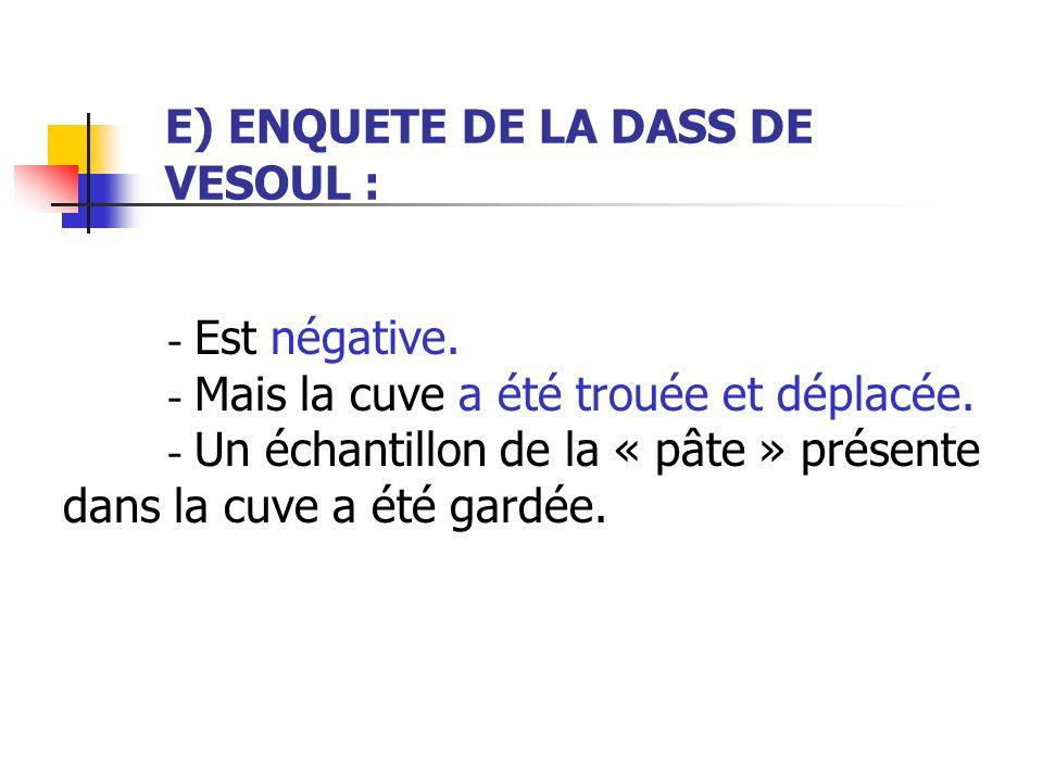 E) ENQUETE DE LA DASS DE VESOUL : - Est négative. - Mais la cuve a été trouée et déplacée. - Un échantillon de la « pâte » présente dans la cuve a été