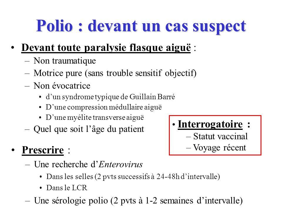 Polio : devant un cas suspect Prescrire : –Une recherche dEnterovirus Dans les selles (2 pvts successifs à 24-48h dintervalle) Dans le LCR –Une sérolo
