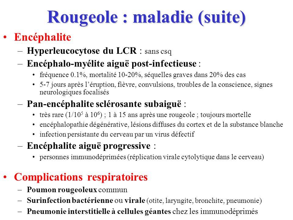 Rougeole : maladie (suite) Encéphalite –Hyperleucocytose du LCR : sans csq –Encéphalo-myélite aiguë post-infectieuse : fréquence 0.1%, mortalité 10-20