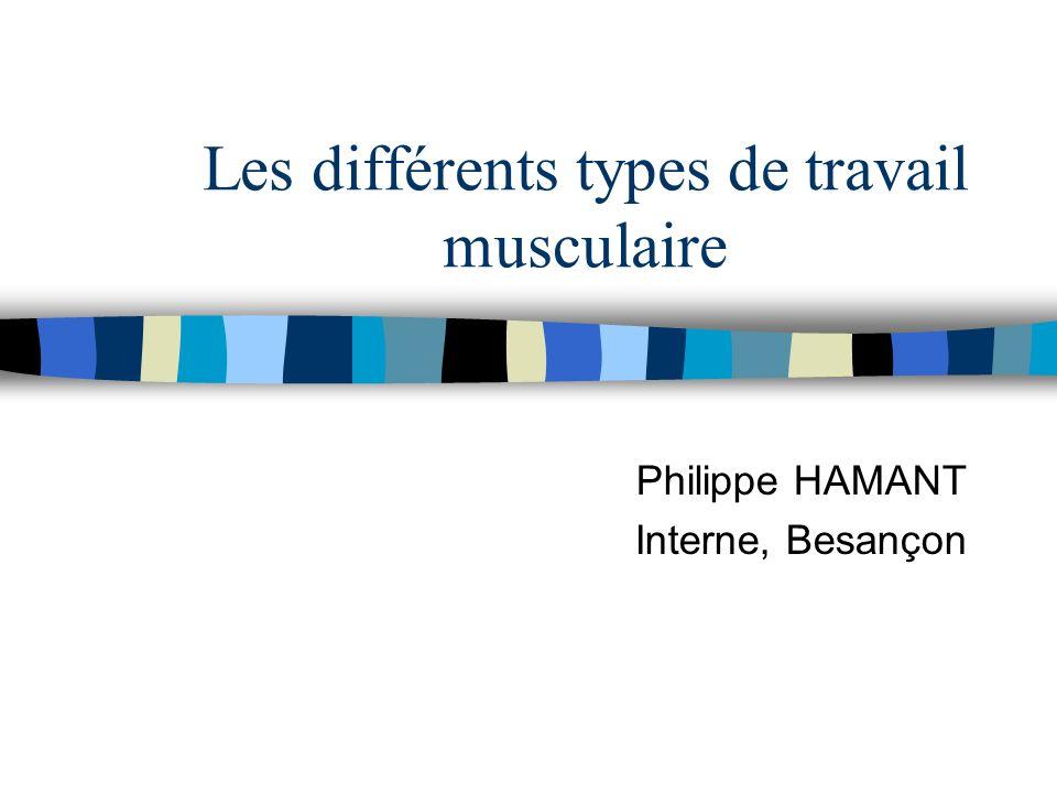 Les différents types de travail musculaire Philippe HAMANT Interne, Besançon