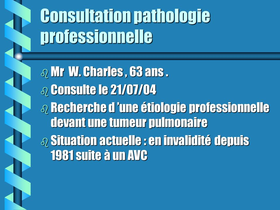 Consultation pathologie professionnelle b Mr W. Charles, 63 ans. b Consulte le 21/07/04 b Recherche d une étiologie professionnelle devant une tumeur