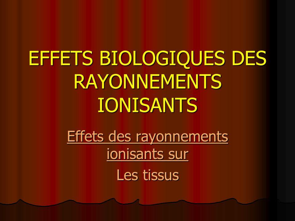 EFFETS BIOLOGIQUES DES RAYONNEMENTS IONISANTS Effets des rayonnements ionisants sur Les tissus