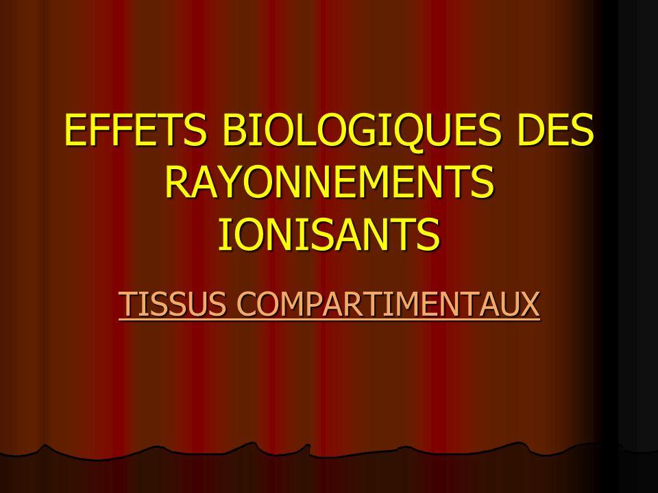 EFFETS BIOLOGIQUES DES RAYONNEMENTS IONISANTS TISSUS COMPARTIMENTAUX