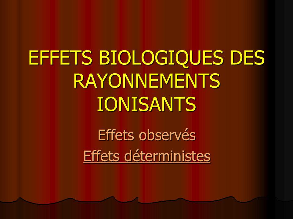 EFFETS BIOLOGIQUES DES RAYONNEMENTS IONISANTS Effets observés Effets déterministes