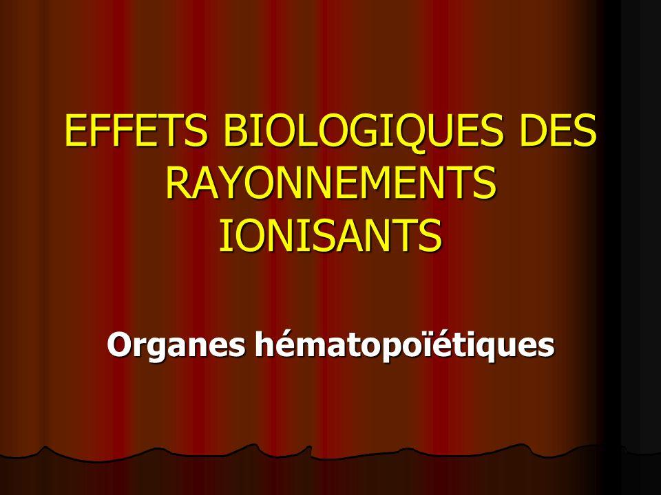 EFFETS BIOLOGIQUES DES RAYONNEMENTS IONISANTS Organes hématopoïétiques
