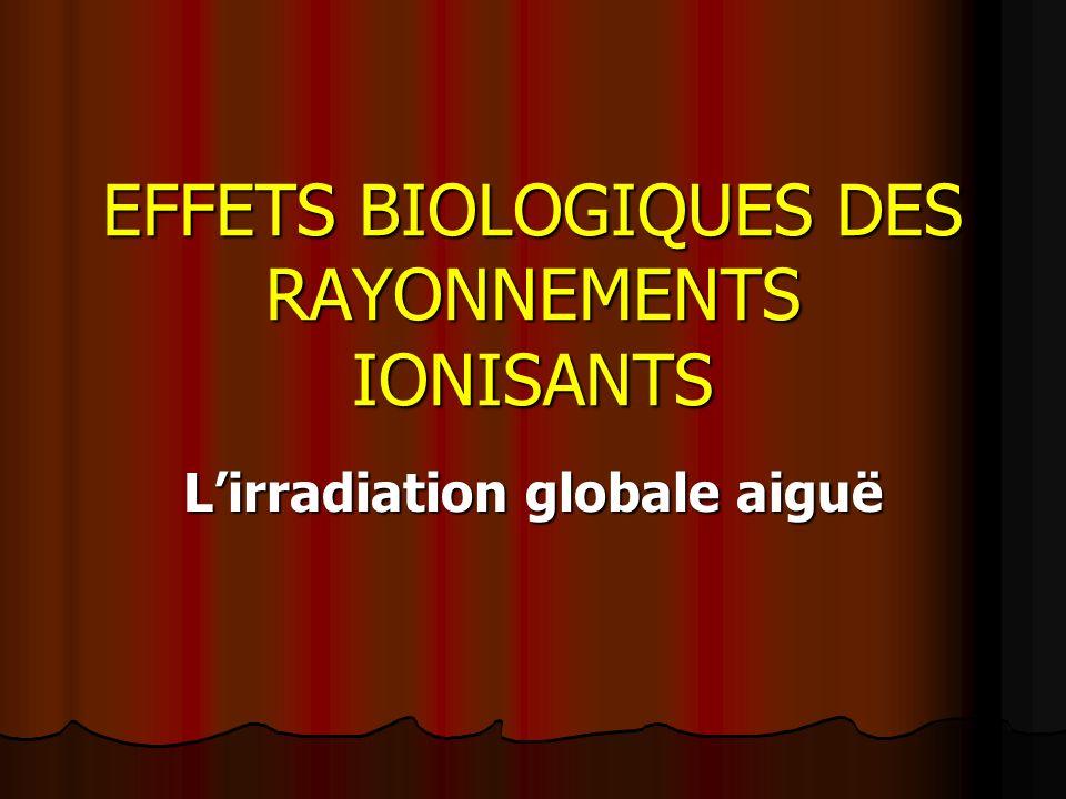 EFFETS BIOLOGIQUES DES RAYONNEMENTS IONISANTS Lirradiation globale aiguë