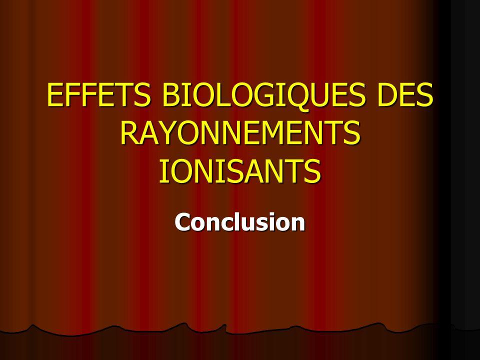 EFFETS BIOLOGIQUES DES RAYONNEMENTS IONISANTS Conclusion
