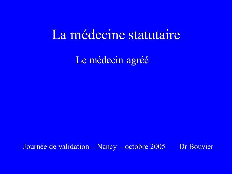 La médecine statutaire Le médecin agréé Journée de validation – Nancy – octobre 2005 Dr Bouvier