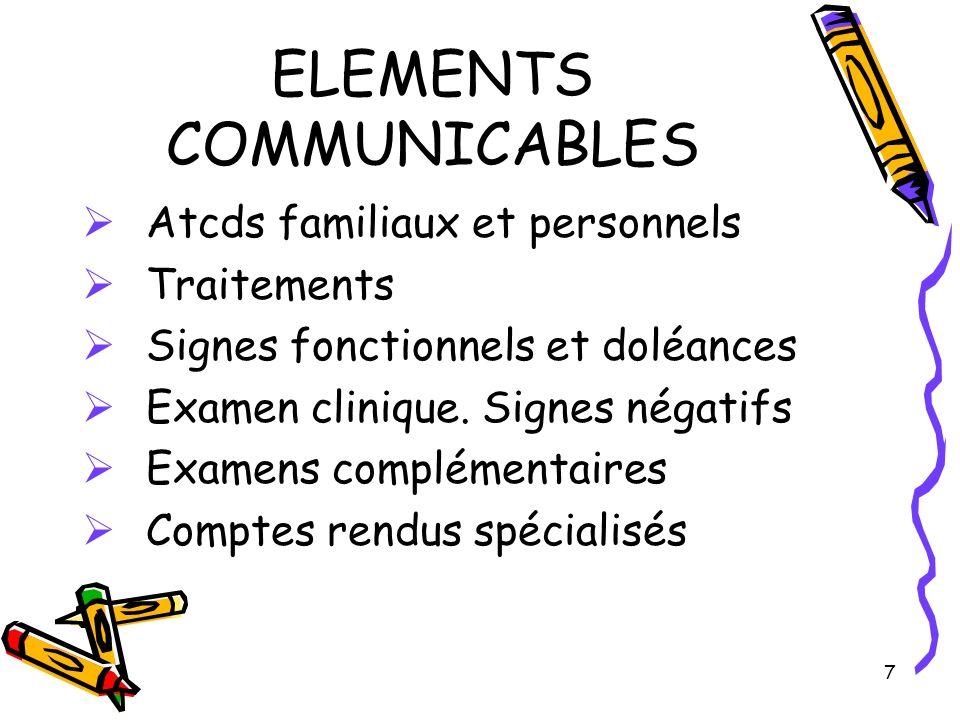 7 ELEMENTS COMMUNICABLES Atcds familiaux et personnels Traitements Signes fonctionnels et doléances Examen clinique. Signes négatifs Examens complémen