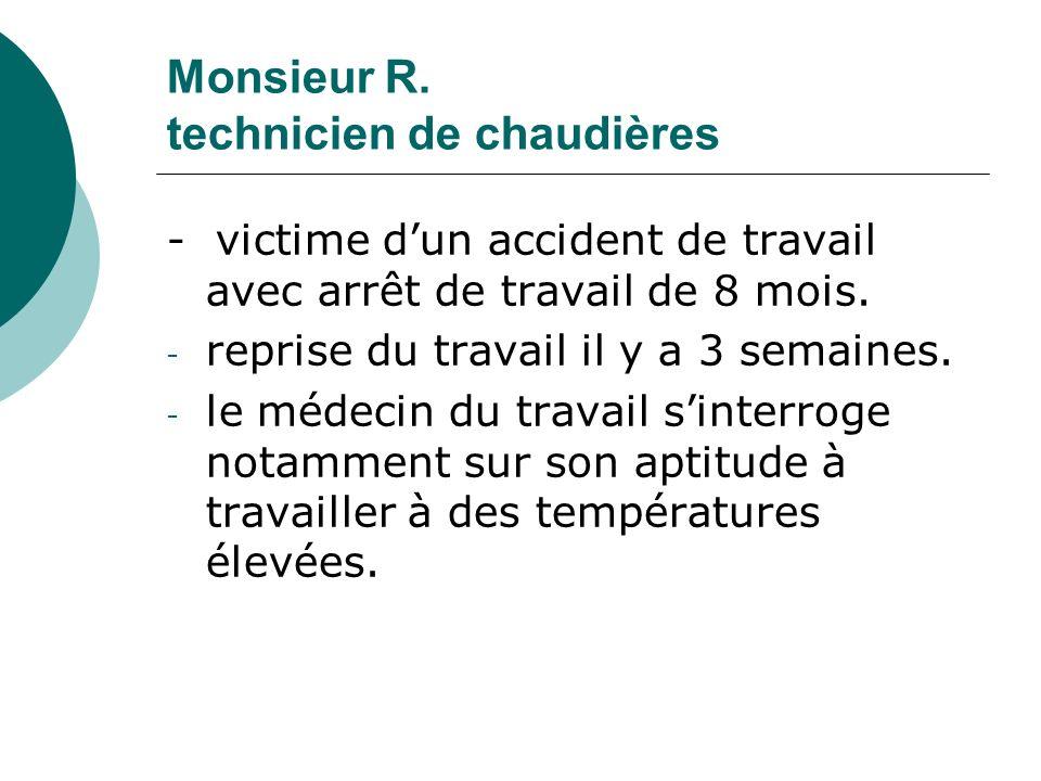 Monsieur R. technicien de chaudières - victime dun accident de travail avec arrêt de travail de 8 mois. - reprise du travail il y a 3 semaines. - le m