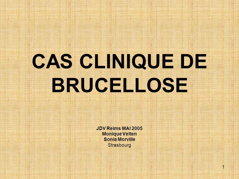 1 CAS CLINIQUE DE BRUCELLOSE JDV Reims MAI 2005 Monique Velten Sonia Morville Strasbourg