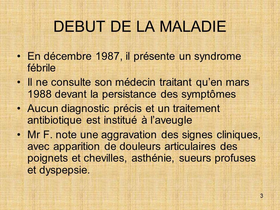 3 DEBUT DE LA MALADIE En décembre 1987, il présente un syndrome fébrile Il ne consulte son médecin traitant quen mars 1988 devant la persistance des s