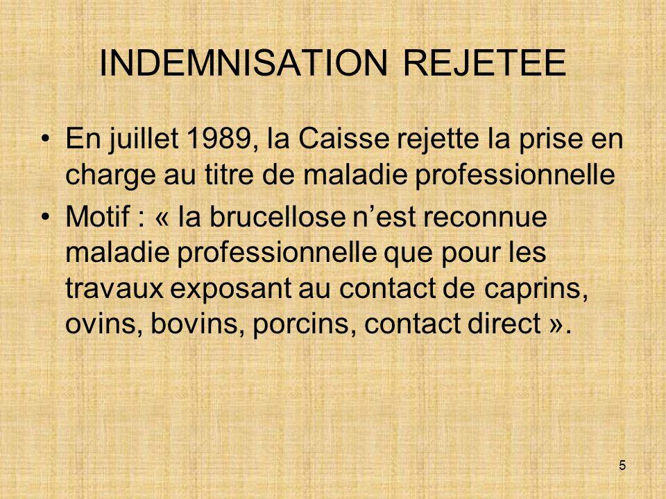 5 INDEMNISATION REJETEE En juillet 1989, la Caisse rejette la prise en charge au titre de maladie professionnelle Motif : « la brucellose nest reconnu