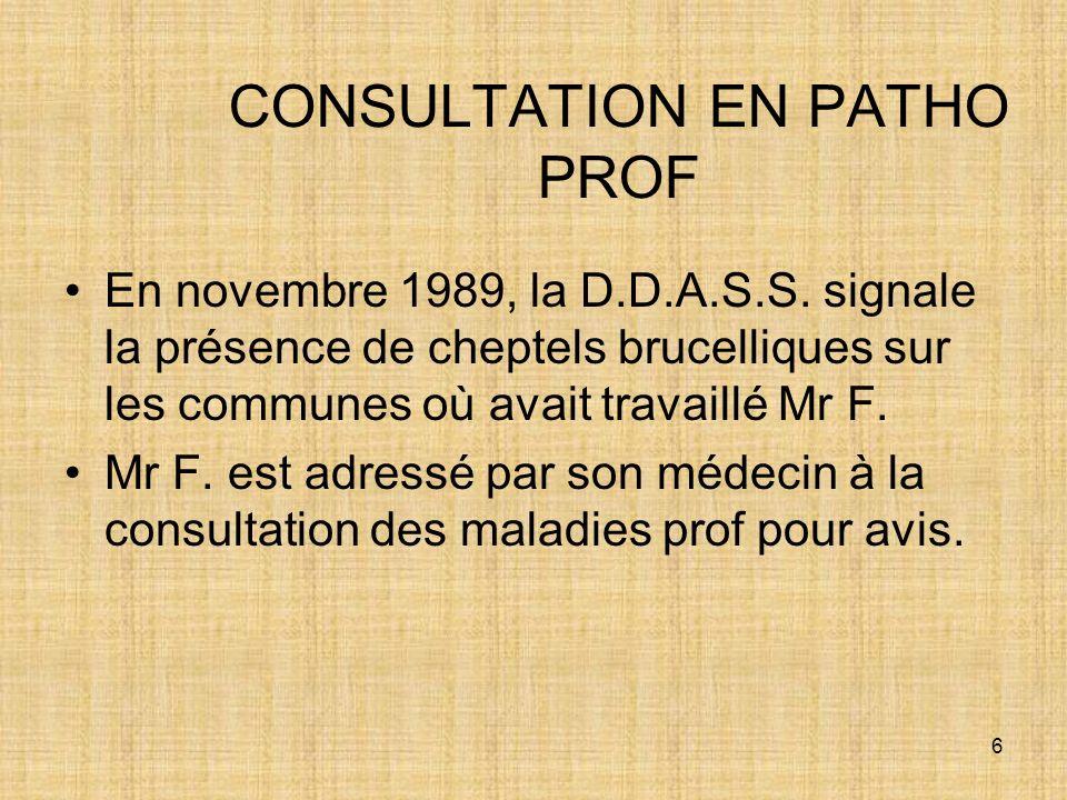 6 CONSULTATION EN PATHO PROF En novembre 1989, la D.D.A.S.S. signale la présence de cheptels brucelliques sur les communes où avait travaillé Mr F. Mr