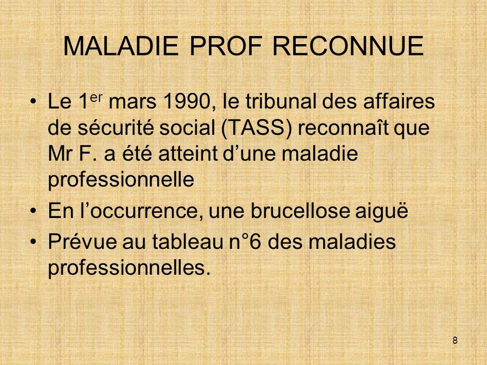 8 MALADIE PROF RECONNUE Le 1 er mars 1990, le tribunal des affaires de sécurité social (TASS) reconnaît que Mr F. a été atteint dune maladie professio